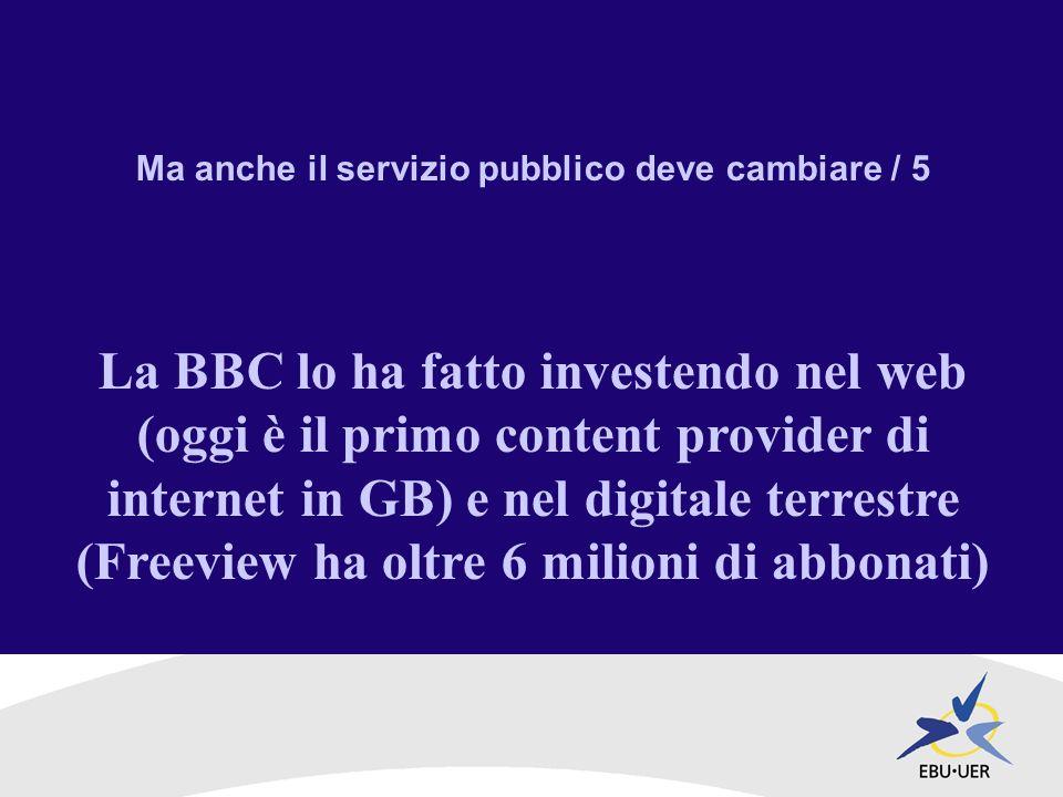 Ma anche il servizio pubblico deve cambiare / 5 La BBC lo ha fatto investendo nel web (oggi è il primo content provider di internet in GB) e nel digitale terrestre (Freeview ha oltre 6 milioni di abbonati)
