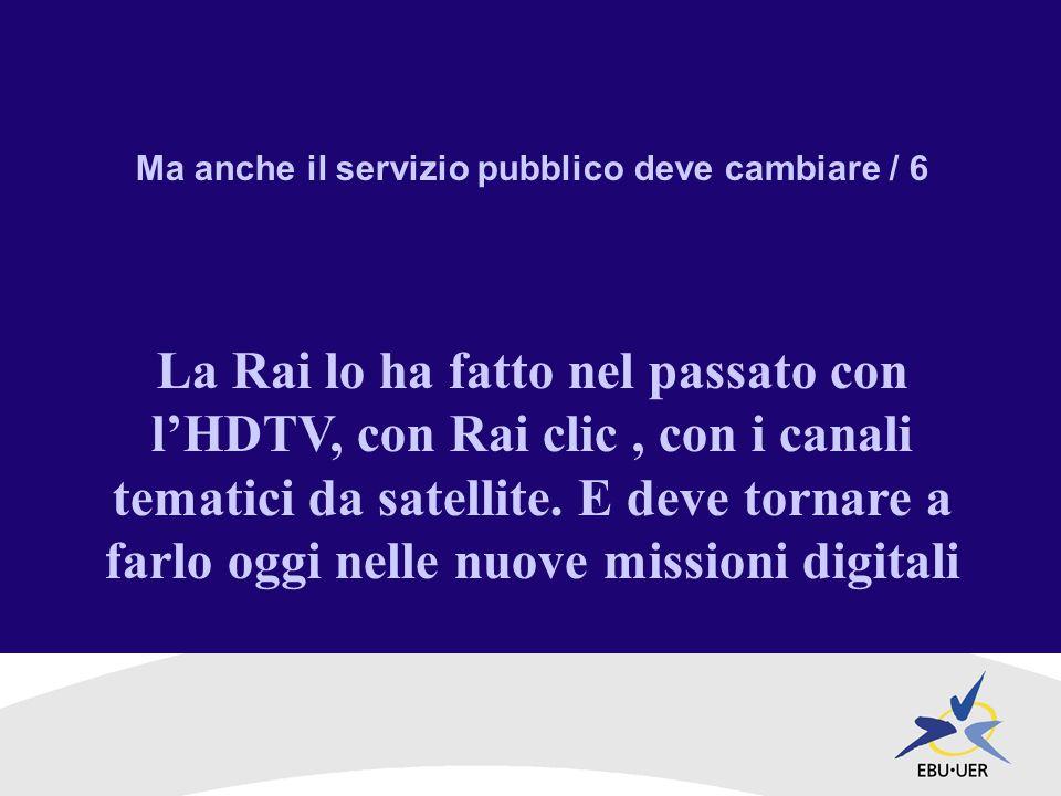 Ma anche il servizio pubblico deve cambiare / 6 La Rai lo ha fatto nel passato con lHDTV, con Rai clic, con i canali tematici da satellite.
