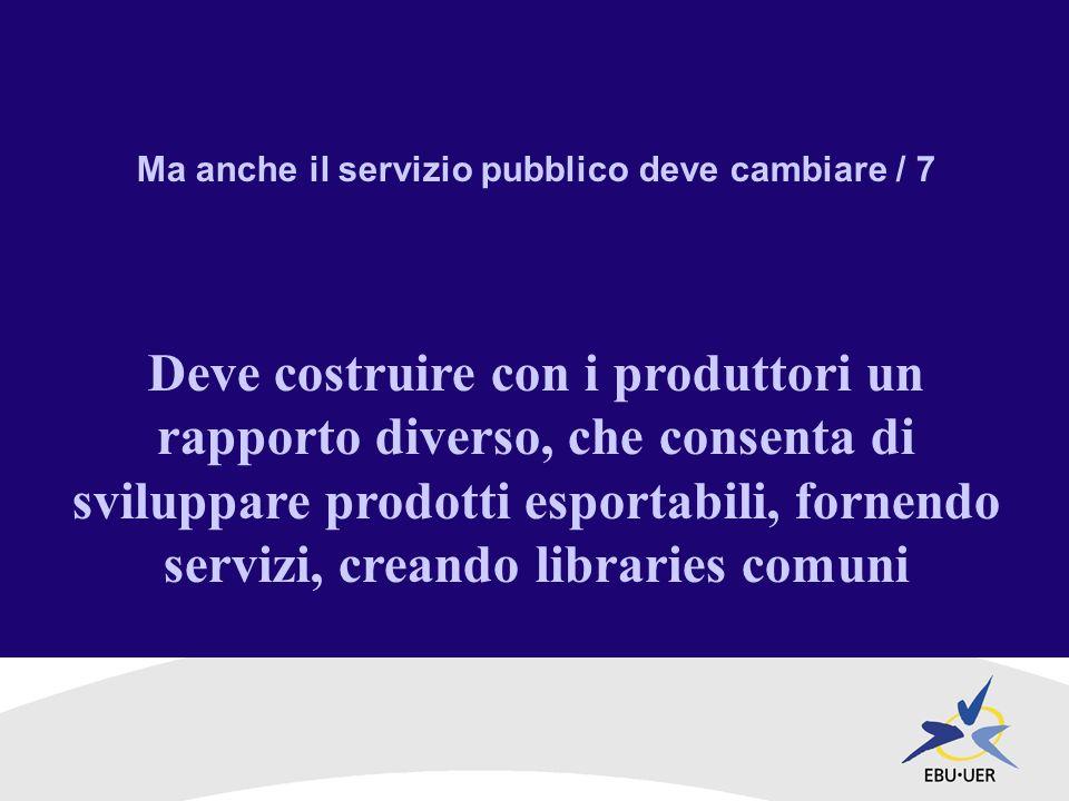 Ma anche il servizio pubblico deve cambiare / 7 Deve costruire con i produttori un rapporto diverso, che consenta di sviluppare prodotti esportabili, fornendo servizi, creando libraries comuni