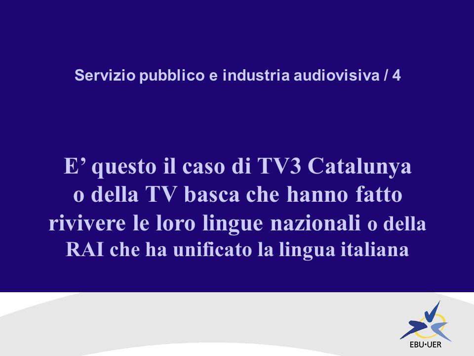 Servizio pubblico e industria audiovisiva / 4 E questo il caso di TV3 Catalunya o della TV basca che hanno fatto rivivere le loro lingue nazionali o della RAI che ha unificato la lingua italiana