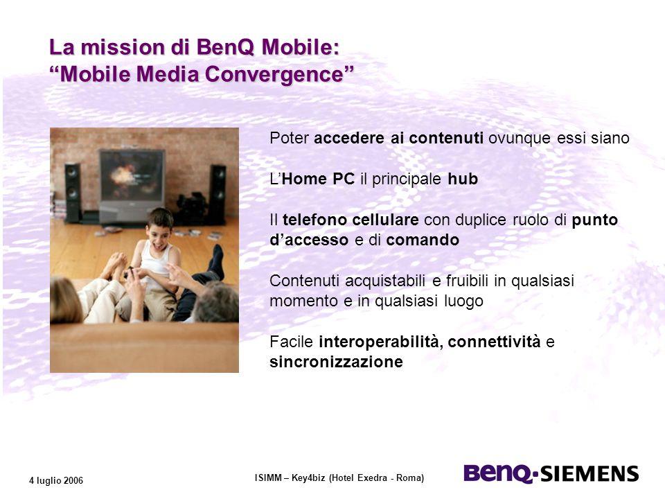 ISIMM – Key4biz (Hotel Exedra - Roma) 4 luglio 2006 Poter accedere ai contenuti ovunque essi siano LHome PC il principale hub Il telefono cellulare con duplice ruolo di punto daccesso e di comando Contenuti acquistabili e fruibili in qualsiasi momento e in qualsiasi luogo Facile interoperabilità, connettività e sincronizzazione La mission di BenQ Mobile: Mobile Media Convergence La mission di BenQ Mobile: Mobile Media Convergence