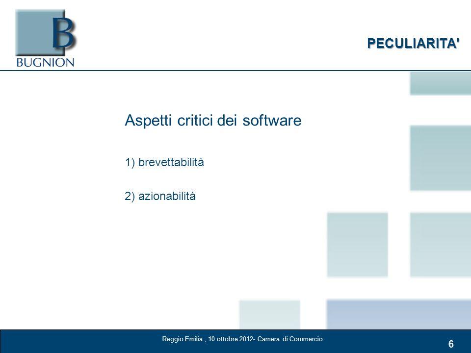 6 PECULIARITA' Aspetti critici dei software 1) brevettabilità 2) azionabilità Reggio Emilia, 10 ottobre 2012- Camera di Commercio
