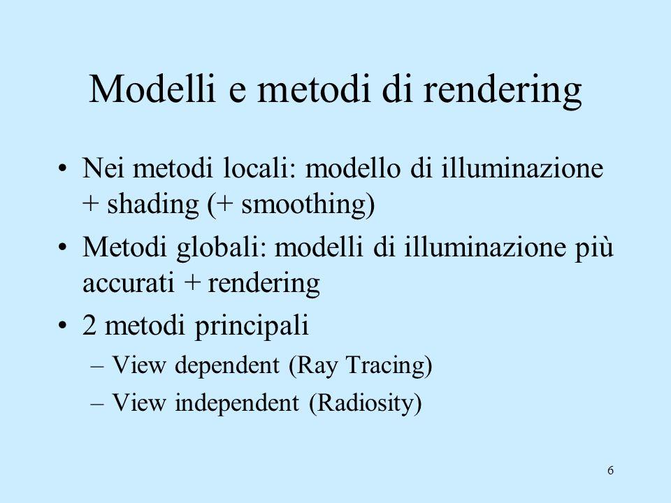 16 Ray tracing Quando un raggio incontra un oggetto si applica il modello di illuminazione locale e il raggio viene propagato ricorsivamente in: 1.Un raggio riflesso specularmente (se k s > 0), è così possibile vedere oggetti riflessi su altri 2.Un raggio rifratto specularmente (se k t > 0), è così possibile vedere oggetti attraverso altri 3.Tanti raggi diretti verso le sorgenti luminose per determinare se sono visibile direttamente, è così possibile calcolare le ombre
