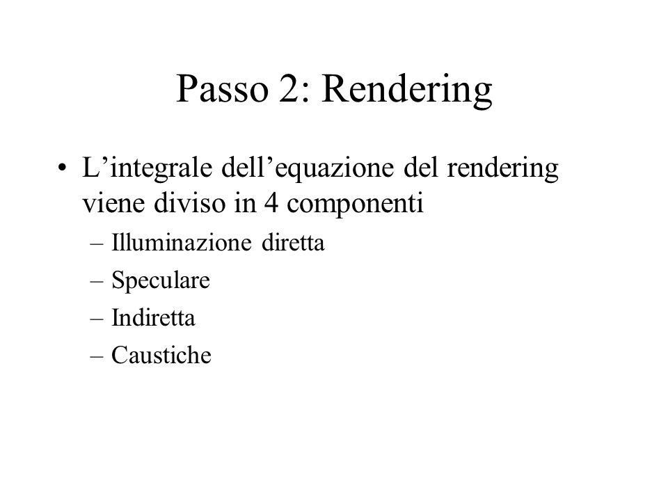 Passo 2: Rendering Lintegrale dellequazione del rendering viene diviso in 4 componenti –Illuminazione diretta –Speculare –Indiretta –Caustiche