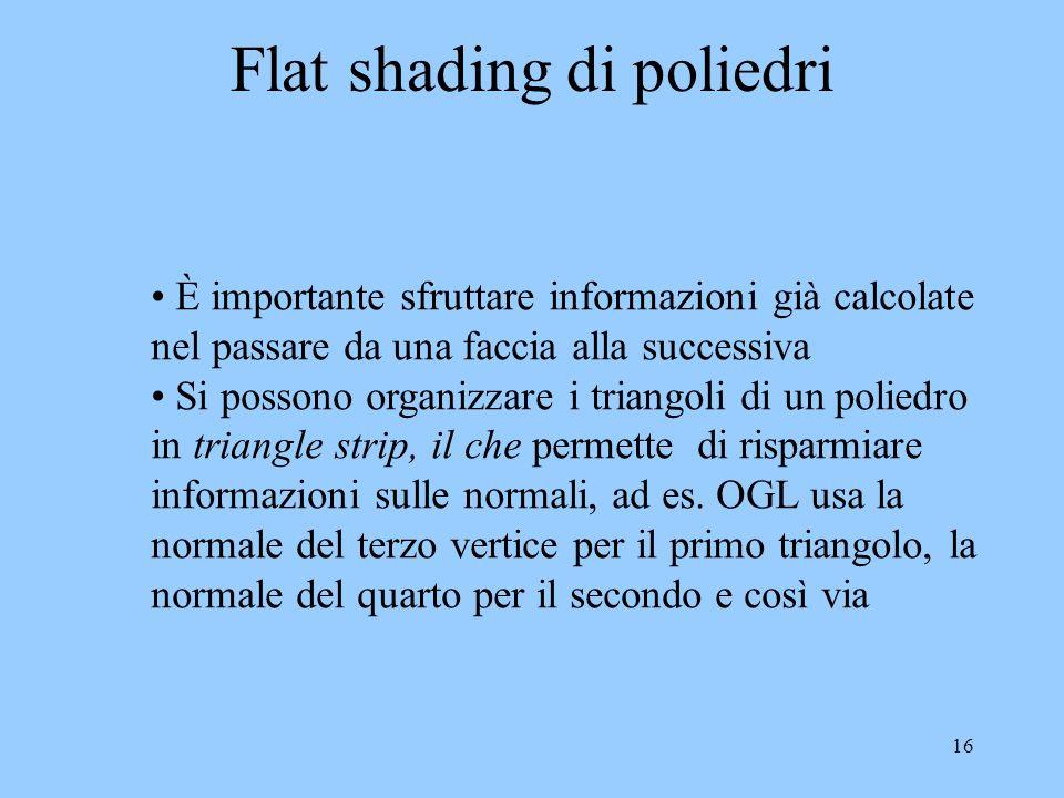 15 Flat shading Flat shading: i poligoni vengono colorati uniformemente indipendentemente dalla posizione dellosservatore La luminosità del colore del