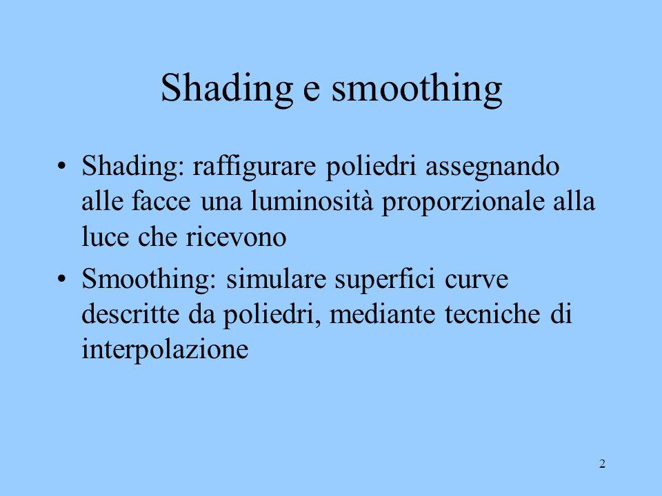 2 Shading e smoothing Shading: raffigurare poliedri assegnando alle facce una luminosità proporzionale alla luce che ricevono Smoothing: simulare superfici curve descritte da poliedri, mediante tecniche di interpolazione