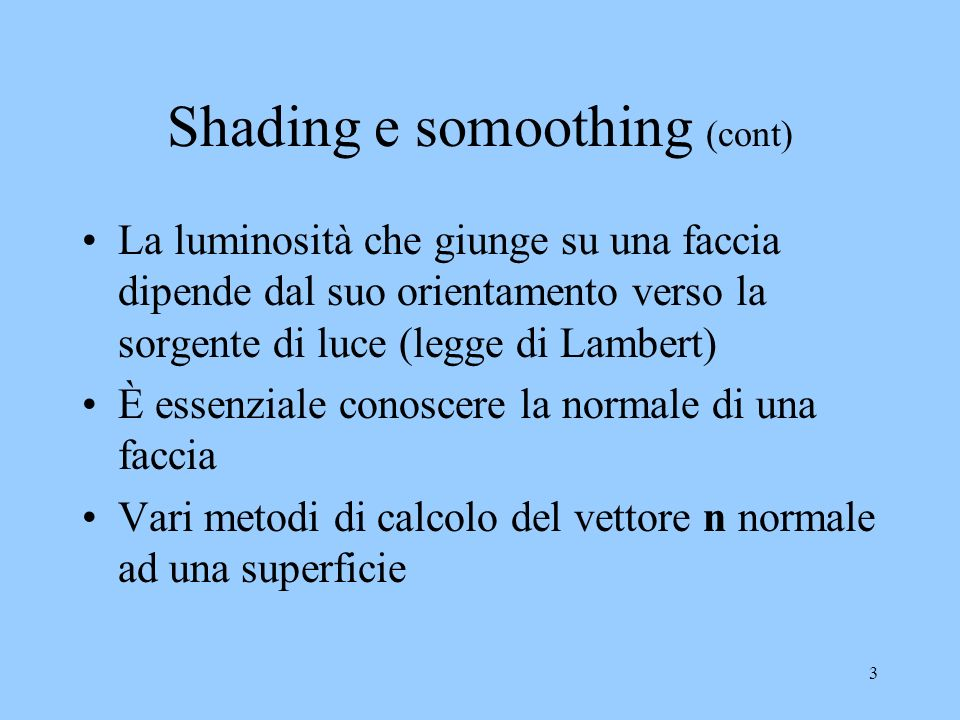 3 Shading e somoothing (cont) La luminosità che giunge su una faccia dipende dal suo orientamento verso la sorgente di luce (legge di Lambert) È essenziale conoscere la normale di una faccia Vari metodi di calcolo del vettore n normale ad una superficie