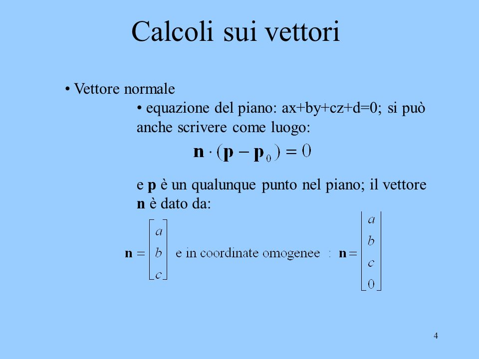 4 Calcoli sui vettori Vettore normale equazione del piano: ax+by+cz+d=0; si può anche scrivere come luogo: e p è un qualunque punto nel piano; il vettore n è dato da: