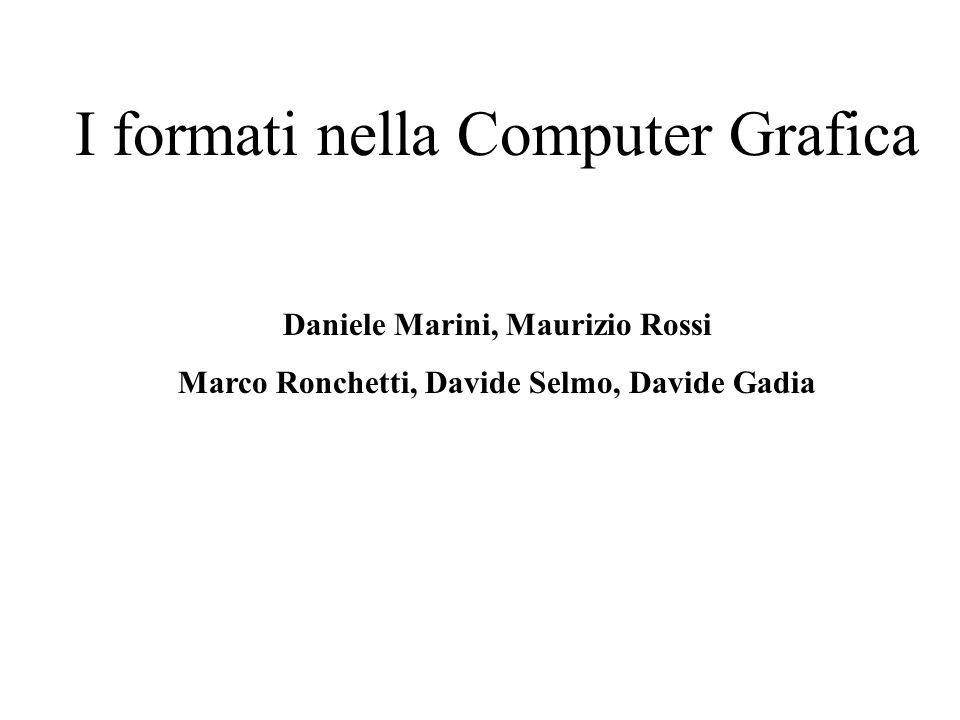 I formati nella Computer Grafica Daniele Marini, Maurizio Rossi Marco Ronchetti, Davide Selmo, Davide Gadia
