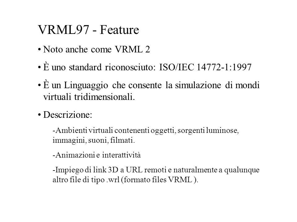 VRML97 - Feature Noto anche come VRML 2 È uno standard riconosciuto: ISO/IEC 14772-1:1997 È un Linguaggio che consente la simulazione di mondi virtual