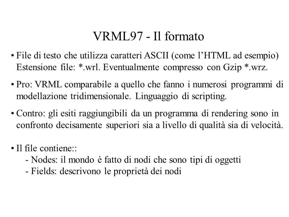 VRML97 - Il formato File di testo che utilizza caratteri ASCII (come lHTML ad esempio) Estensione file: *.wrl. Eventualmente compresso con Gzip *.wrz.