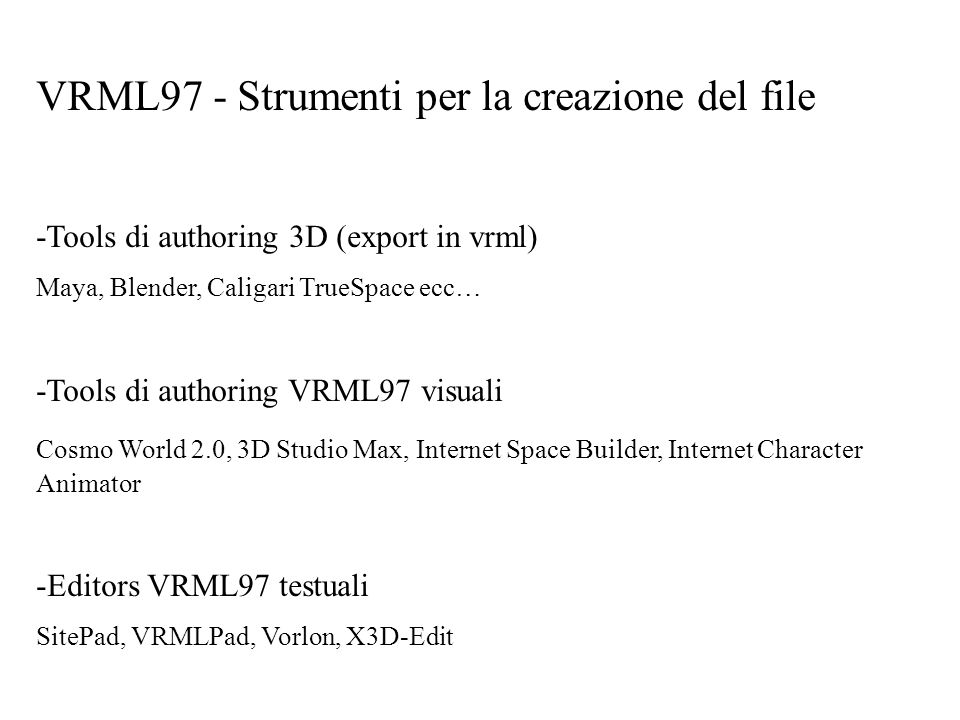 VRML97 - Strumenti per la creazione del file -Tools di authoring 3D (export in vrml) Maya, Blender, Caligari TrueSpace ecc… -Tools di authoring VRML97