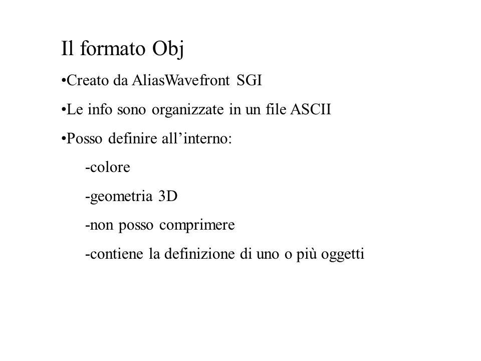Il formato Obj Creato da AliasWavefront SGI Le info sono organizzate in un file ASCII Posso definire allinterno: -colore -geometria 3D -non posso comp