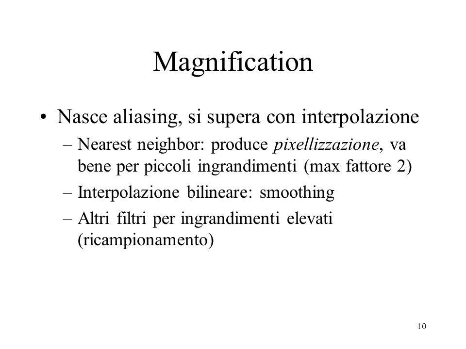10 Magnification Nasce aliasing, si supera con interpolazione –Nearest neighbor: produce pixellizzazione, va bene per piccoli ingrandimenti (max fatto