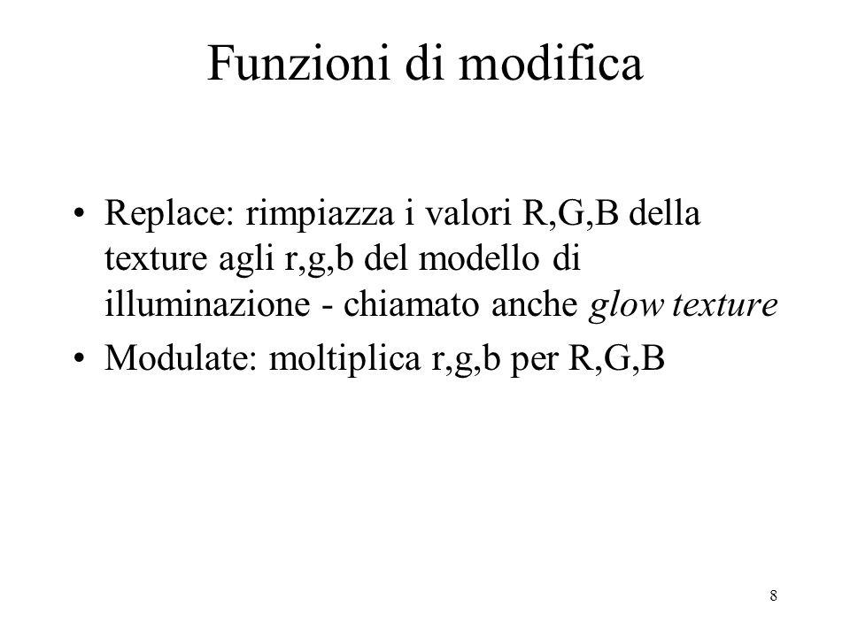 8 Funzioni di modifica Replace: rimpiazza i valori R,G,B della texture agli r,g,b del modello di illuminazione - chiamato anche glow texture Modulate: