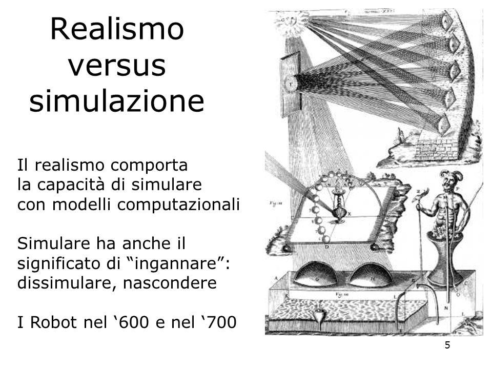 5 Realismo versus simulazione Il realismo comporta la capacità di simulare con modelli computazionali Simulare ha anche il significato di ingannare: dissimulare, nascondere I Robot nel 600 e nel 700