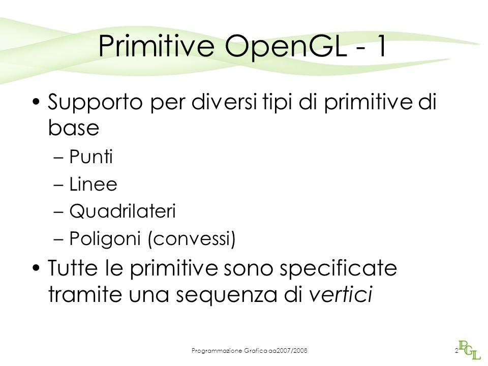 Programmazione Grafica aa2007/20083 Primitive OpenGL - 2 Le primitive vengono dichiarate mediante la coppia di funzioni glBegin(GLenum mode); glEnd(); mode specifica la primitiva che sarà definita tramite la lista di vertici che seguirà