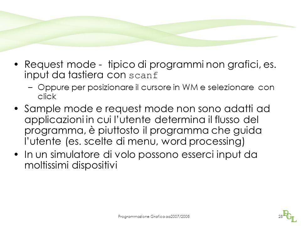 Programmazione Grafica aa2007/200828 Request mode - tipico di programmi non grafici, es. input da tastiera con scanf –Oppure per posizionare il cursor