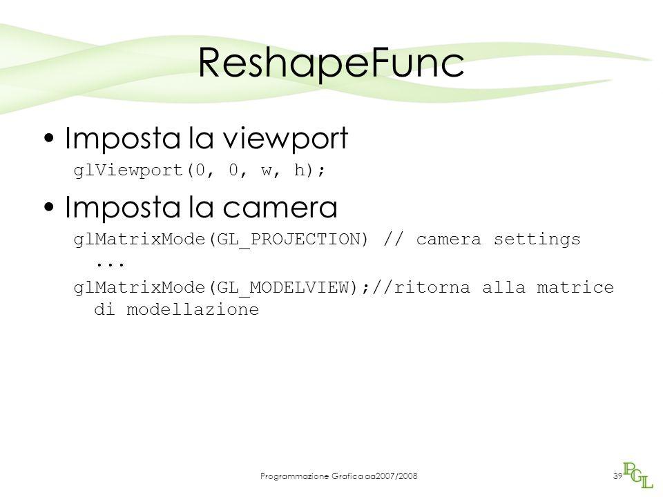 Programmazione Grafica aa2007/200839 ReshapeFunc Imposta la viewport glViewport(0, 0, w, h); Imposta la camera glMatrixMode(GL_PROJECTION) // camera s