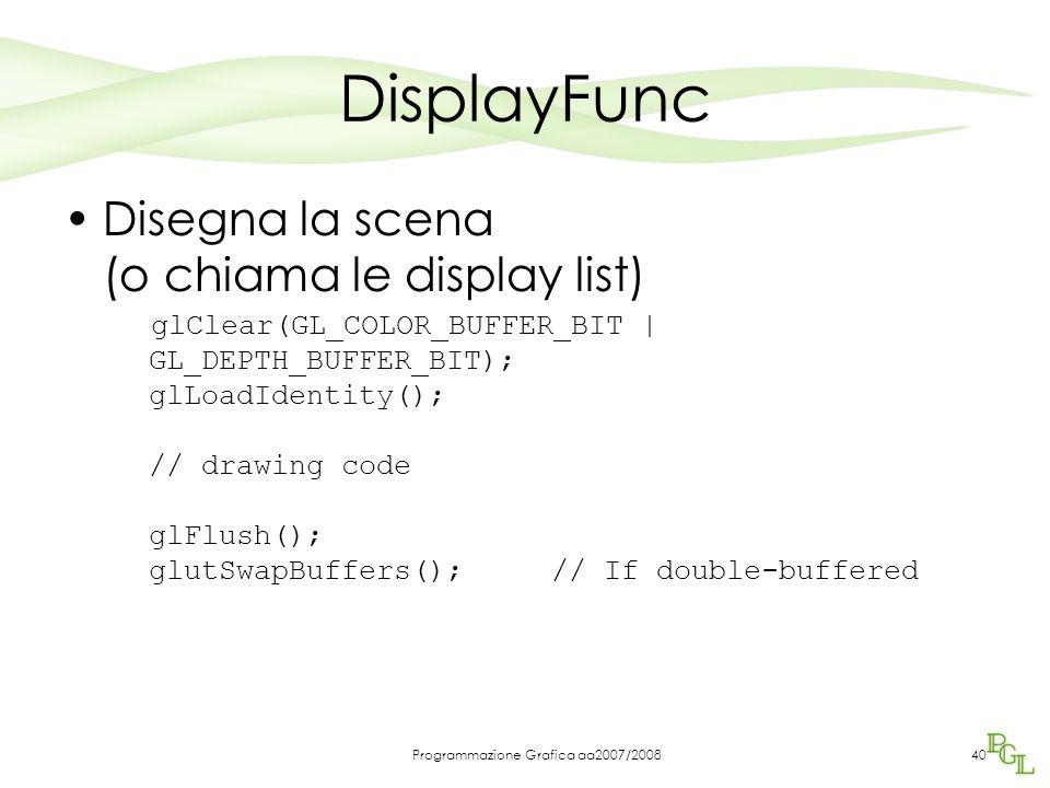 Programmazione Grafica aa2007/200840 DisplayFunc Disegna la scena (o chiama le display list) glClear(GL_COLOR_BUFFER_BIT | GL_DEPTH_BUFFER_BIT); glLoadIdentity(); // drawing code glFlush(); glutSwapBuffers(); // If double-buffered