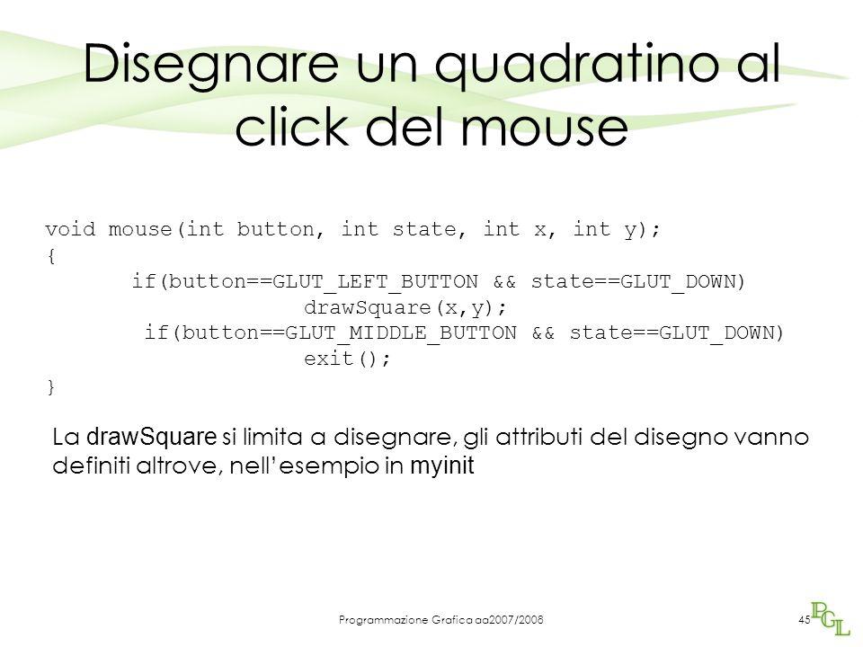 Programmazione Grafica aa2007/200845 Disegnare un quadratino al click del mouse void mouse(int button, int state, int x, int y); { if(button==GLUT_LEF