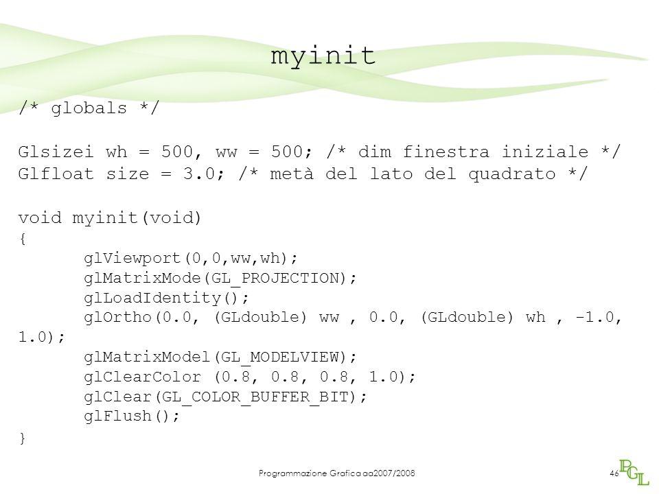 Programmazione Grafica aa2007/200846 myinit /* globals */ Glsizei wh = 500, ww = 500; /* dim finestra iniziale */ Glfloat size = 3.0; /* metà del lato del quadrato */ void myinit(void) { glViewport(0,0,ww,wh); glMatrixMode(GL_PROJECTION); glLoadIdentity(); glOrtho(0.0, (GLdouble) ww, 0.0, (GLdouble) wh, -1.0, 1.0); glMatrixModel(GL_MODELVIEW); glClearColor (0.8, 0.8, 0.8, 1.0); glClear(GL_COLOR_BUFFER_BIT); glFlush(); }