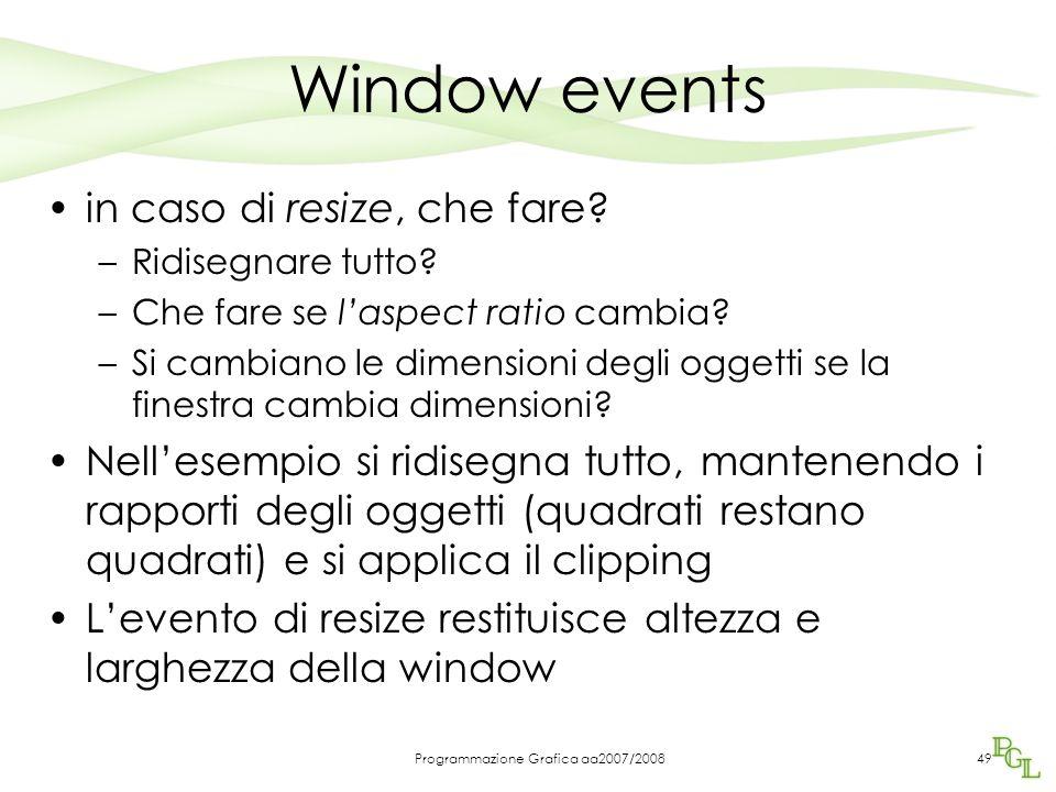 Programmazione Grafica aa2007/200849 Window events in caso di resize, che fare? –Ridisegnare tutto? –Che fare se laspect ratio cambia? –Si cambiano le