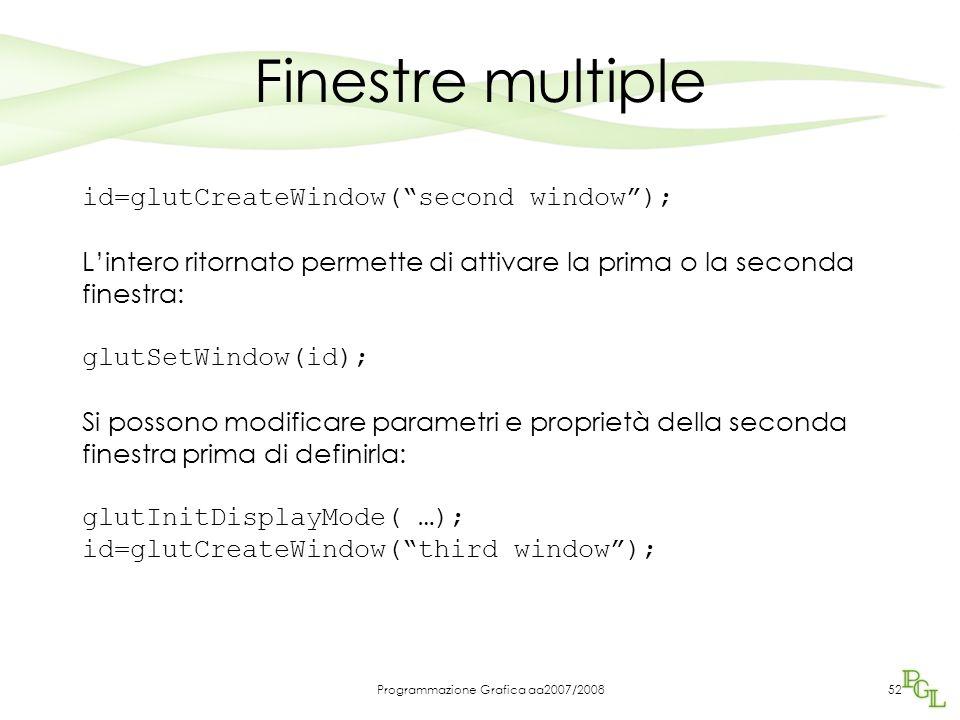 Programmazione Grafica aa2007/200852 Finestre multiple id=glutCreateWindow(second window); Lintero ritornato permette di attivare la prima o la second