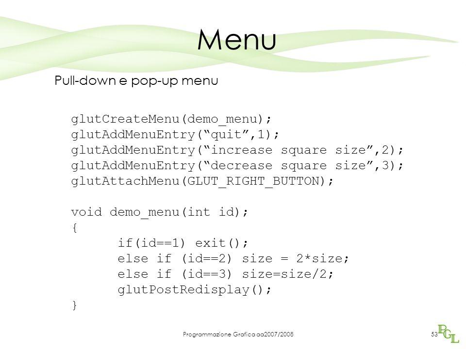 Programmazione Grafica aa2007/200853 Menu Pull-down e pop-up menu glutCreateMenu(demo_menu); glutAddMenuEntry(quit,1); glutAddMenuEntry(increase squar