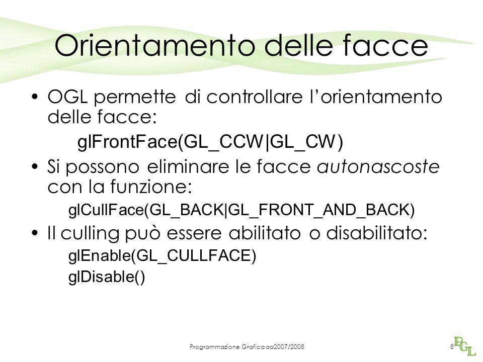 Programmazione Grafica aa2007/20088 Orientamento delle facce OGL permette di controllare lorientamento delle facce: glFrontFace(GL_CCW|GL_CW) Si posso
