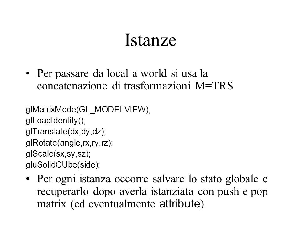Istanze Per passare da local a world si usa la concatenazione di trasformazioni M=TRS glMatrixMode(GL_MODELVIEW); glLoadIdentity(); glTranslate(dx,dy,