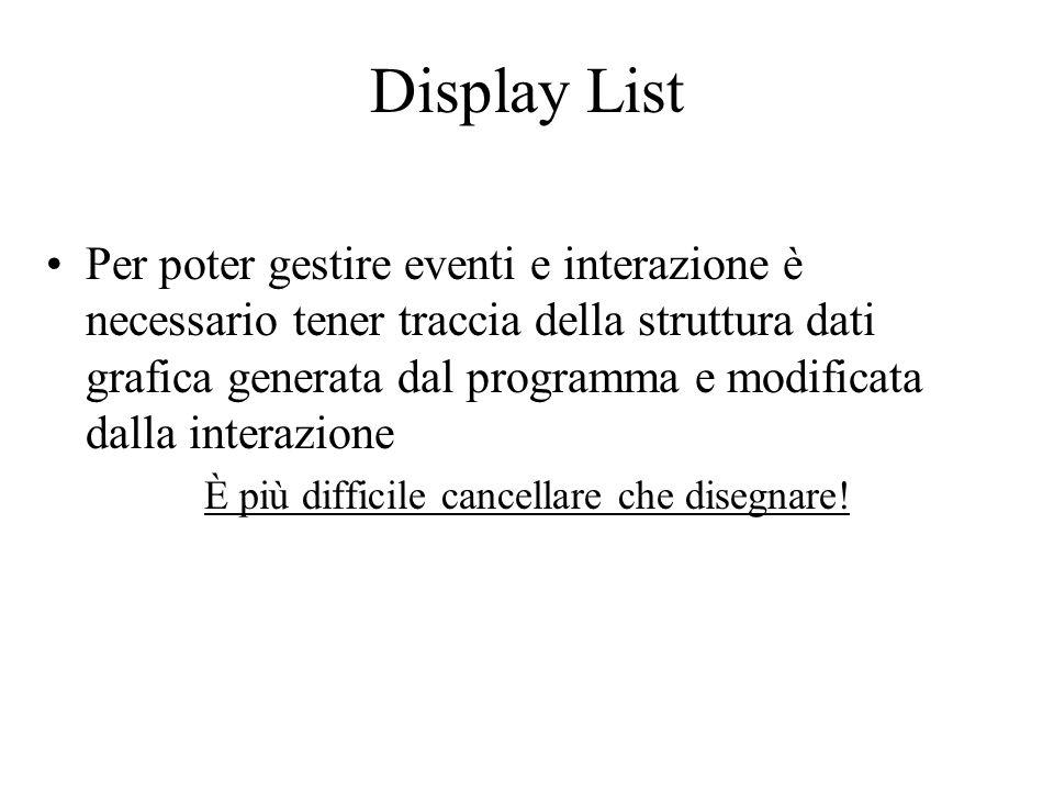 Display List Per poter gestire eventi e interazione è necessario tener traccia della struttura dati grafica generata dal programma e modificata dalla