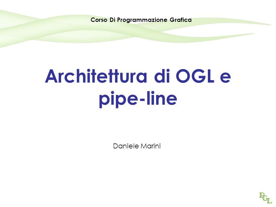 Architettura di OGL e pipe-line Daniele Marini Corso Di Programmazione Grafica
