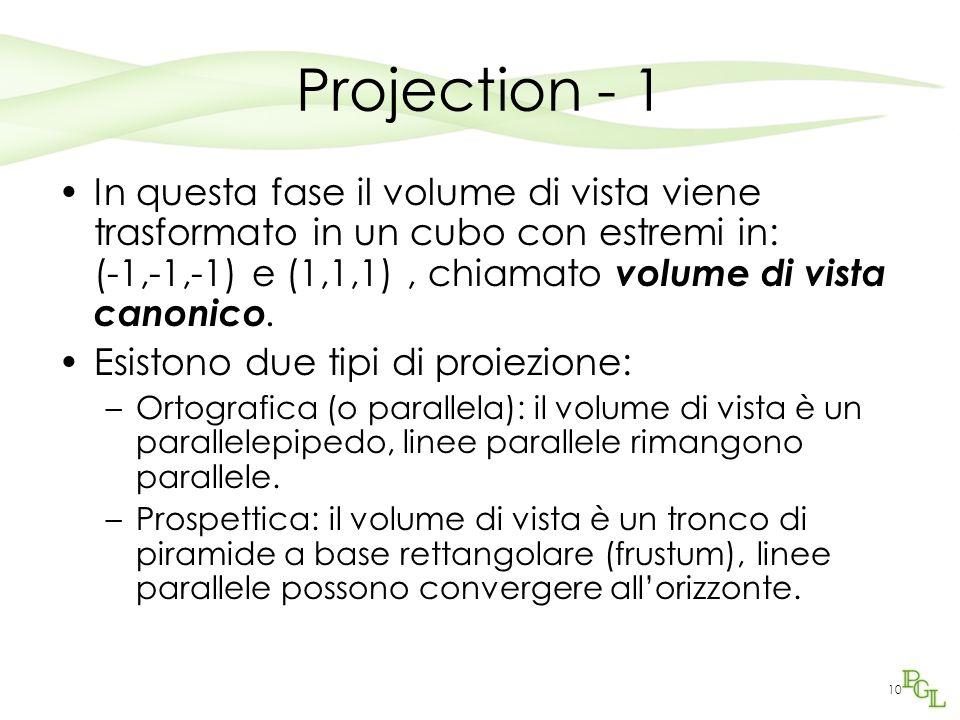 10 Projection - 1 In questa fase il volume di vista viene trasformato in un cubo con estremi in: (-1,-1,-1) e (1,1,1), chiamato volume di vista canonico.