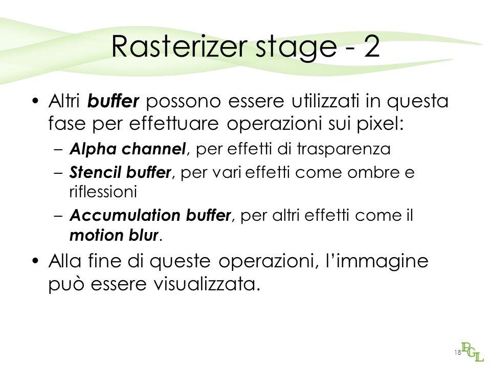 18 Rasterizer stage - 2 Altri buffer possono essere utilizzati in questa fase per effettuare operazioni sui pixel: – Alpha channel, per effetti di trasparenza – Stencil buffer, per vari effetti come ombre e riflessioni – Accumulation buffer, per altri effetti come il motion blur.