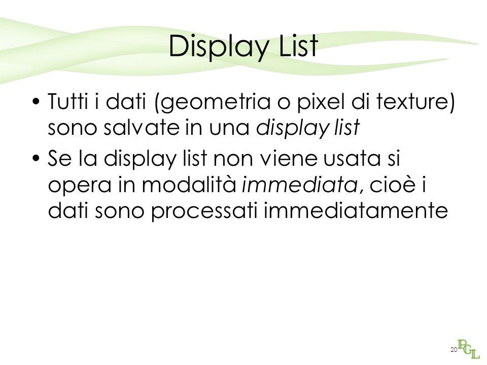 20 Display List Tutti i dati (geometria o pixel di texture) sono salvate in una display list Se la display list non viene usata si opera in modalità immediata, cioè i dati sono processati immediatamente