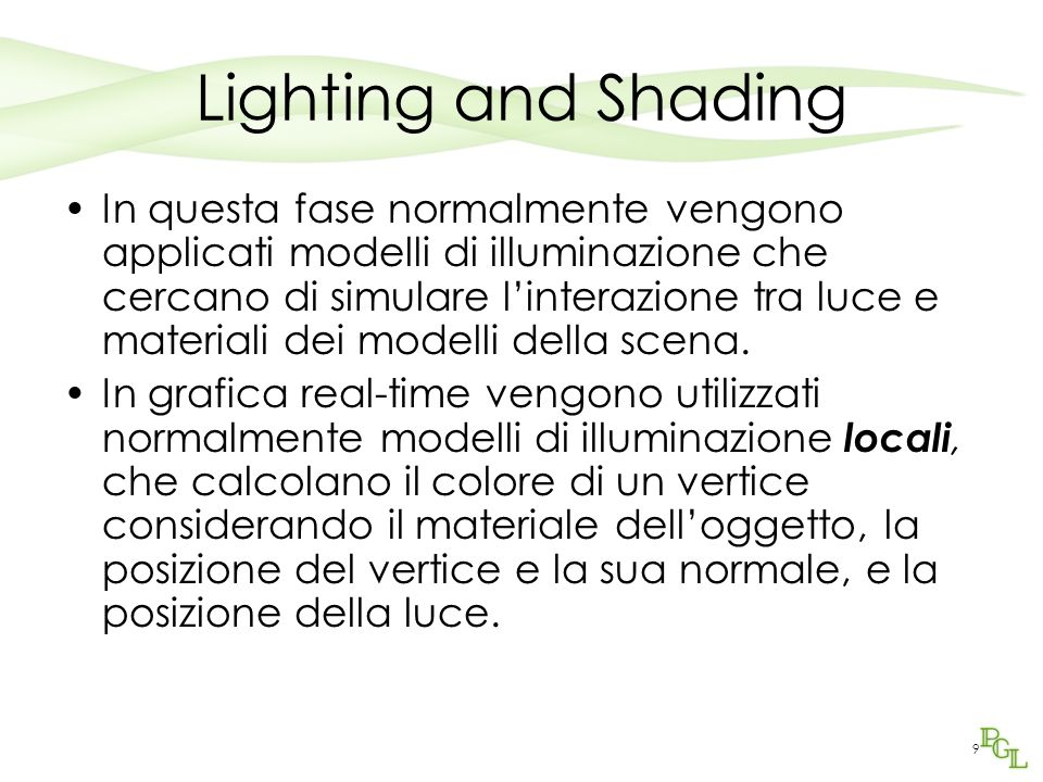 9 Lighting and Shading In questa fase normalmente vengono applicati modelli di illuminazione che cercano di simulare linterazione tra luce e materiali dei modelli della scena.