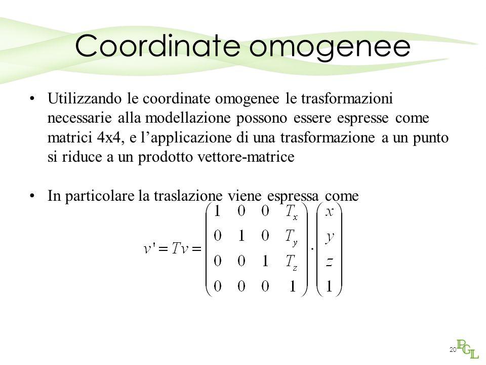 20 Coordinate omogenee Utilizzando le coordinate omogenee le trasformazioni necessarie alla modellazione possono essere espresse come matrici 4x4, e l