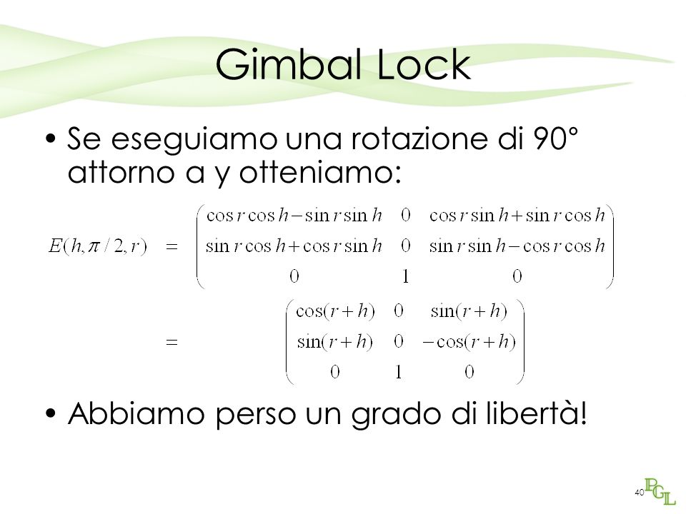 40 Gimbal Lock Se eseguiamo una rotazione di 90° attorno a y otteniamo: Abbiamo perso un grado di libertà!