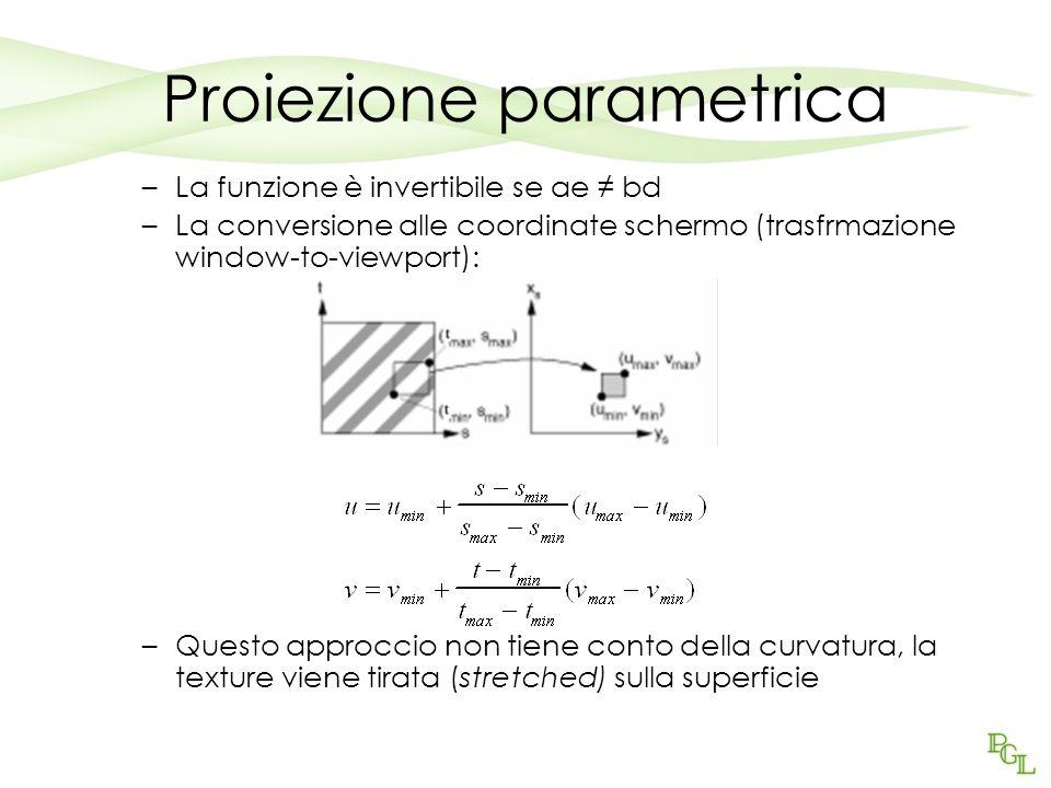 Proiezione parametrica –La funzione è invertibile se ae bd –La conversione alle coordinate schermo (trasfrmazione window-to-viewport): –Questo approccio non tiene conto della curvatura, la texture viene tirata (stretched) sulla superficie