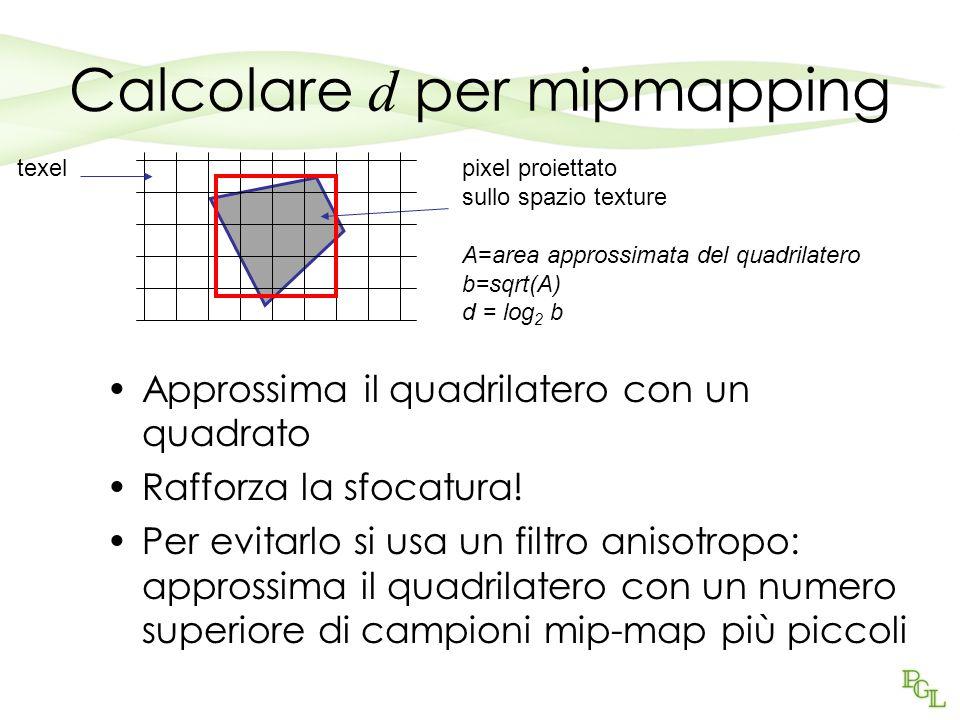 Calcolare d per mipmapping Approssima il quadrilatero con un quadrato Rafforza la sfocatura! Per evitarlo si usa un filtro anisotropo: approssima il q