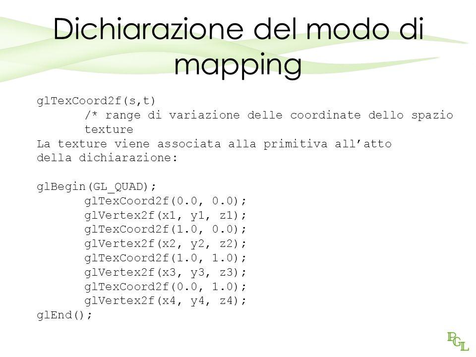 Dichiarazione del modo di mapping glTexCoord2f(s,t) /* range di variazione delle coordinate dello spazio texture La texture viene associata alla primitiva allatto della dichiarazione: glBegin(GL_QUAD); glTexCoord2f(0.0, 0.0); glVertex2f(x1, y1, z1); glTexCoord2f(1.0, 0.0); glVertex2f(x2, y2, z2); glTexCoord2f(1.0, 1.0); glVertex2f(x3, y3, z3); glTexCoord2f(0.0, 1.0); glVertex2f(x4, y4, z4); glEnd();