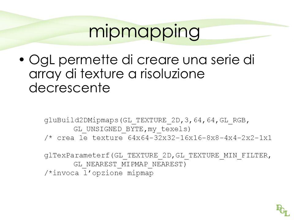 mipmapping OgL permette di creare una serie di array di texture a risoluzione decrescente gluBuild2DMipmaps(GL_TEXTURE_2D,3,64,64,GL_RGB, GL_UNSIGNED_BYTE,my_texels) /* crea le texture 64x64-32x32-16x16-8x8-4x4-2x2-1x1 glTexParameterf(GL_TEXTURE_2D,GL_TEXTURE_MIN_FILTER, GL_NEAREST_MIPMAP_NEAREST) /*invoca lopzione mipmap
