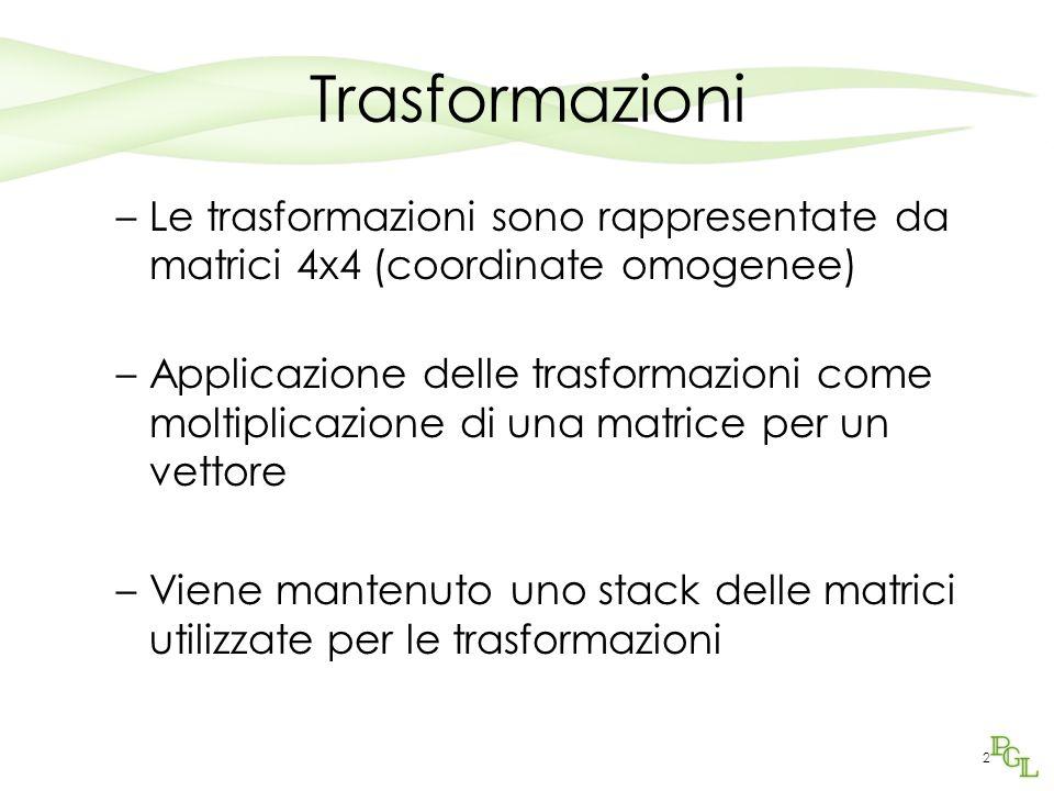 2 Trasformazioni –Le trasformazioni sono rappresentate da matrici 4x4 (coordinate omogenee) –Applicazione delle trasformazioni come moltiplicazione di