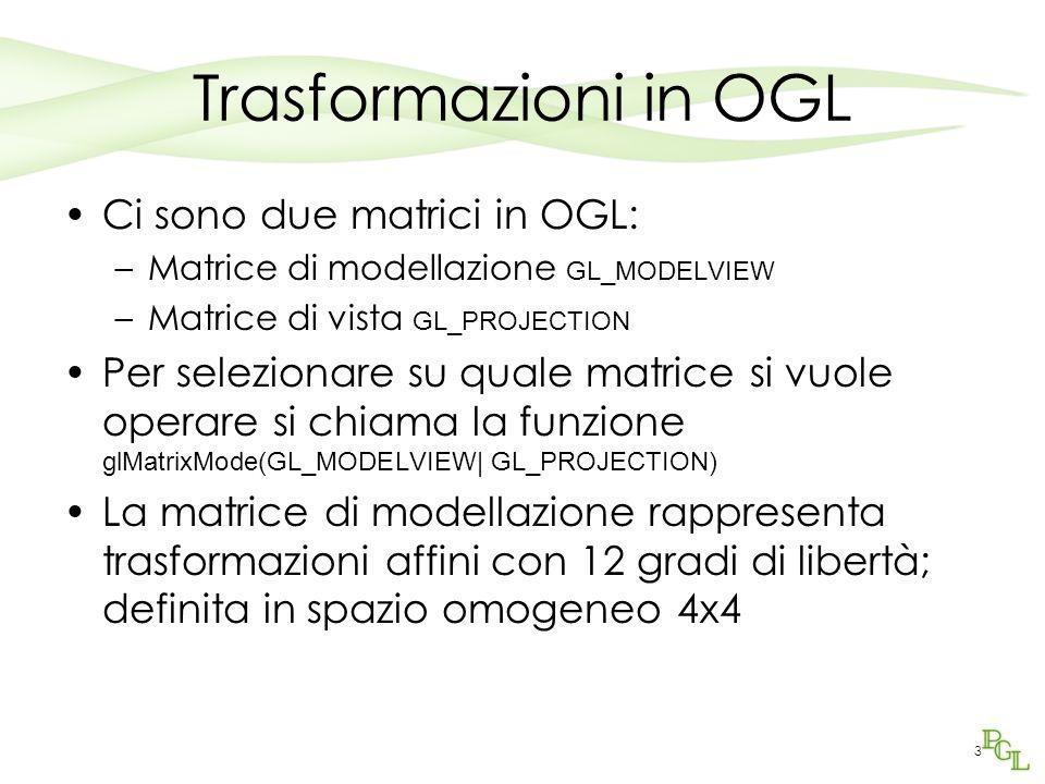 3 Trasformazioni in OGL Ci sono due matrici in OGL: –Matrice di modellazione GL_MODELVIEW –Matrice di vista GL_PROJECTION Per selezionare su quale mat
