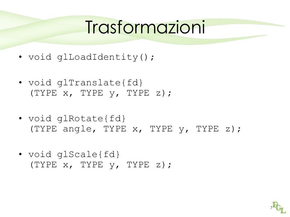 7 Trasformazioni void glLoadIdentity(); void glTranslate{fd} (TYPE x, TYPE y, TYPE z); void glRotate{fd} (TYPE angle, TYPE x, TYPE y, TYPE z); void gl