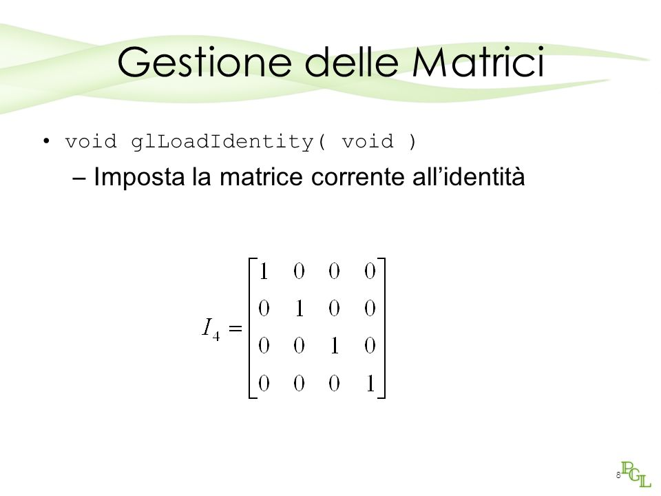 8 Gestione delle Matrici void glLoadIdentity( void ) –Imposta la matrice corrente allidentità