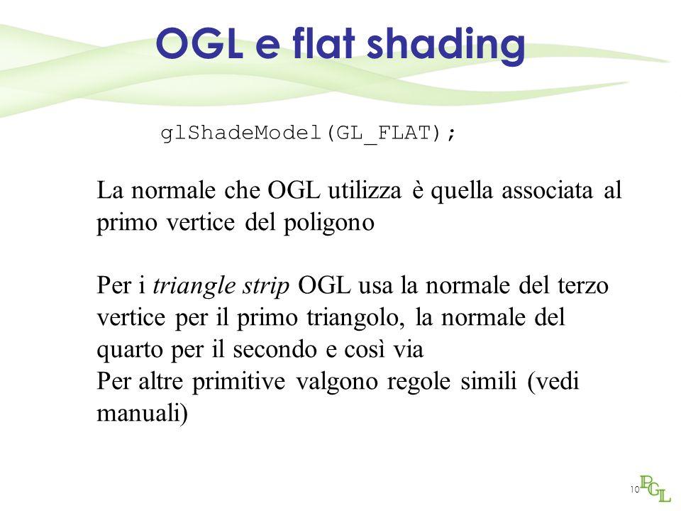 10 OGL e flat shading glShadeModel(GL_FLAT); La normale che OGL utilizza è quella associata al primo vertice del poligono Per i triangle strip OGL usa
