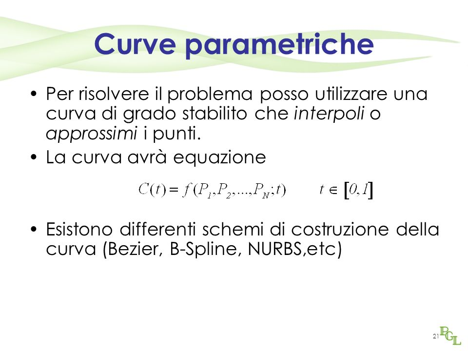 21 Curve parametriche Per risolvere il problema posso utilizzare una curva di grado stabilito che interpoli o approssimi i punti. La curva avrà equazi