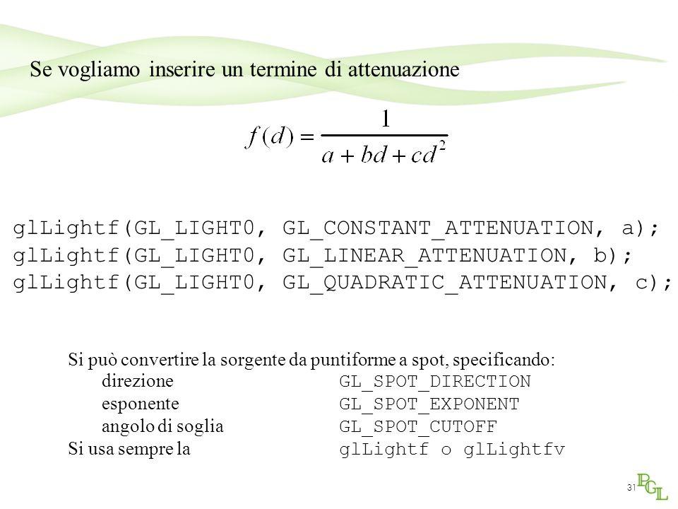 31 Se vogliamo inserire un termine di attenuazione glLightf(GL_LIGHT0, GL_CONSTANT_ATTENUATION, a); glLightf(GL_LIGHT0, GL_LINEAR_ATTENUATION, b); glL